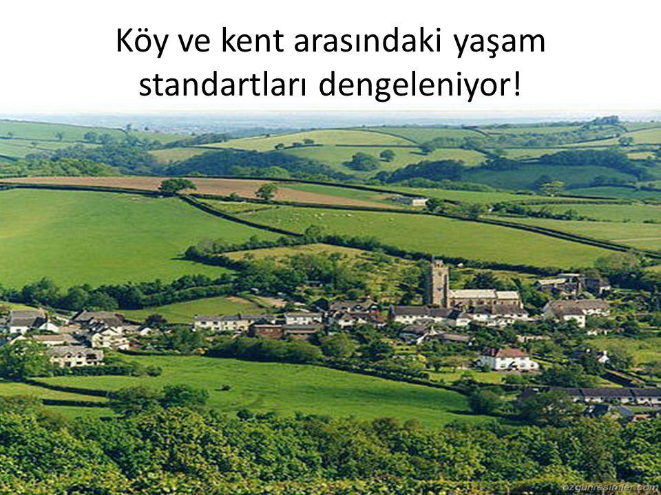 Köy ve kent arasındaki yaşam standartları dengeleniyor!
