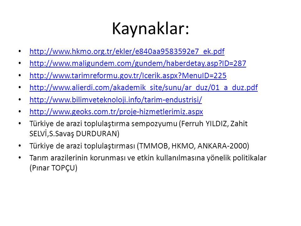 Kaynaklar: http://www.hkmo.org.tr/ekler/e840aa9583592e7_ek.pdf http://www.maligundem.com/gundem/haberdetay.asp ID=287 http://www.tarimreformu.gov.tr/Icerik.aspx MenuID=225 http://www.alierdi.com/akademik_site/sunu/ar_duz/01_a_duz.pdf http://www.bilimveteknoloji.info/tarim-endustrisi/ http://www.geoks.com.tr/proje-hizmetlerimiz.aspx Türkiye de arazi toplulaştırma sempozyumu (Ferruh YILDIZ, Zahit SELVİ,S.Savaş DURDURAN) Türkiye de arazi toplulaştırması (TMMOB, HKMO, ANKARA-2000) Tarım arazilerinin korunması ve etkin kullanılmasına yönelik politikalar (Pınar TOPÇU)