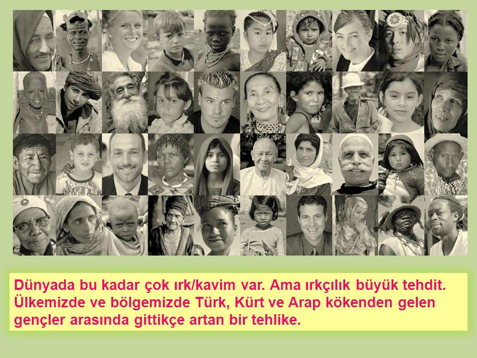 Dünyada bu kadar çok ırk/kavim var. Ama ırkçılık büyük tehdit. Ülkemizde ve bölgemizde Türk, Kürt ve Arap kökenden gelen gençler arasında gittikçe art