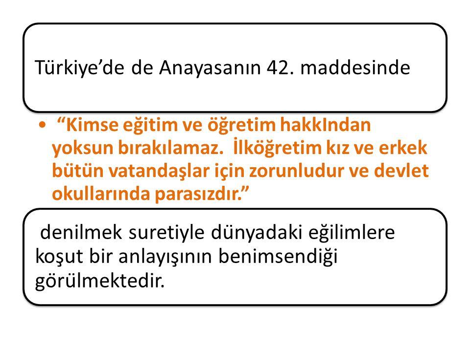 Türkiye'de de Anayasanın 42. maddesinde Kimse eğitim ve öğretim hakkIndan yoksun bırakılamaz.