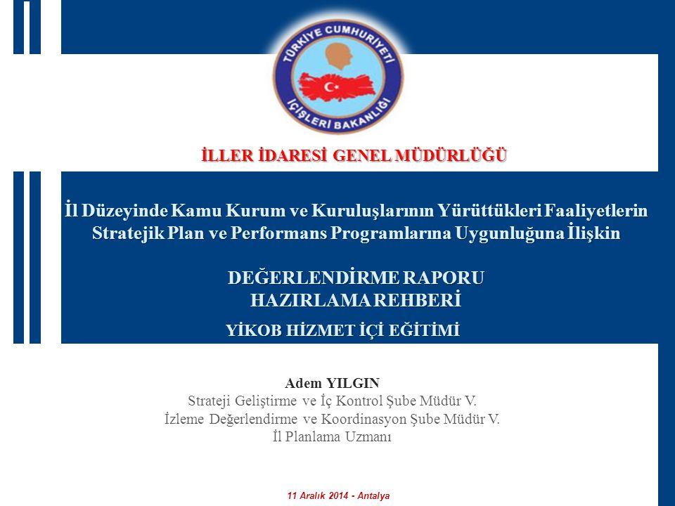 İl Düzeyinde Kamu Kurum ve Kuruluşlarının Yürüttükleri Faaliyetlerin Stratejik Plan ve Performans Programlarına Uygunluğuna İlişkin DEĞERLENDİRME RAPORU HAZIRLAMA REHBERİ YİKOB HİZMET İÇİ EĞİTİMİ 11 Aralık 2014 - Antalya Adem YILGIN Strateji Geliştirme ve İç Kontrol Şube Müdür V.