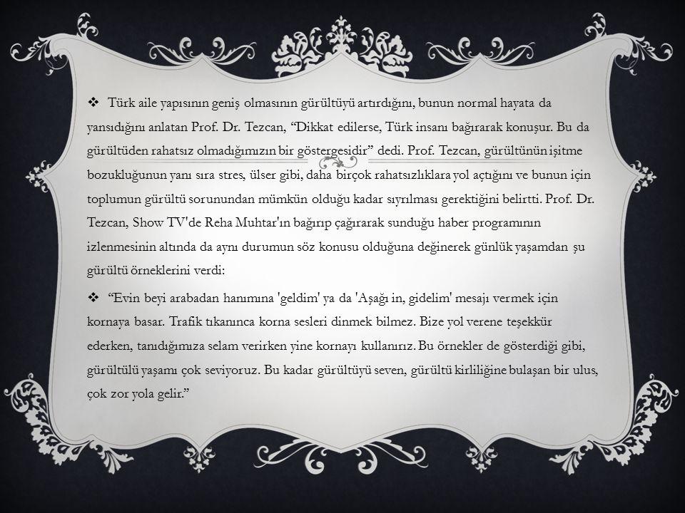  Türk aile yapısının geniş olmasının gürültüyü artırdığını, bunun normal hayata da yansıdığını anlatan Prof. Dr. Tezcan, ''Dikkat edilerse, Türk insa