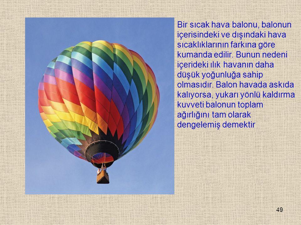 49 Bir sıcak hava balonu, balonun içerisindeki ve dışındaki hava sıcaklıklarının farkına göre kumanda edilir. Bunun nedeni içerideki ılık havanın daha