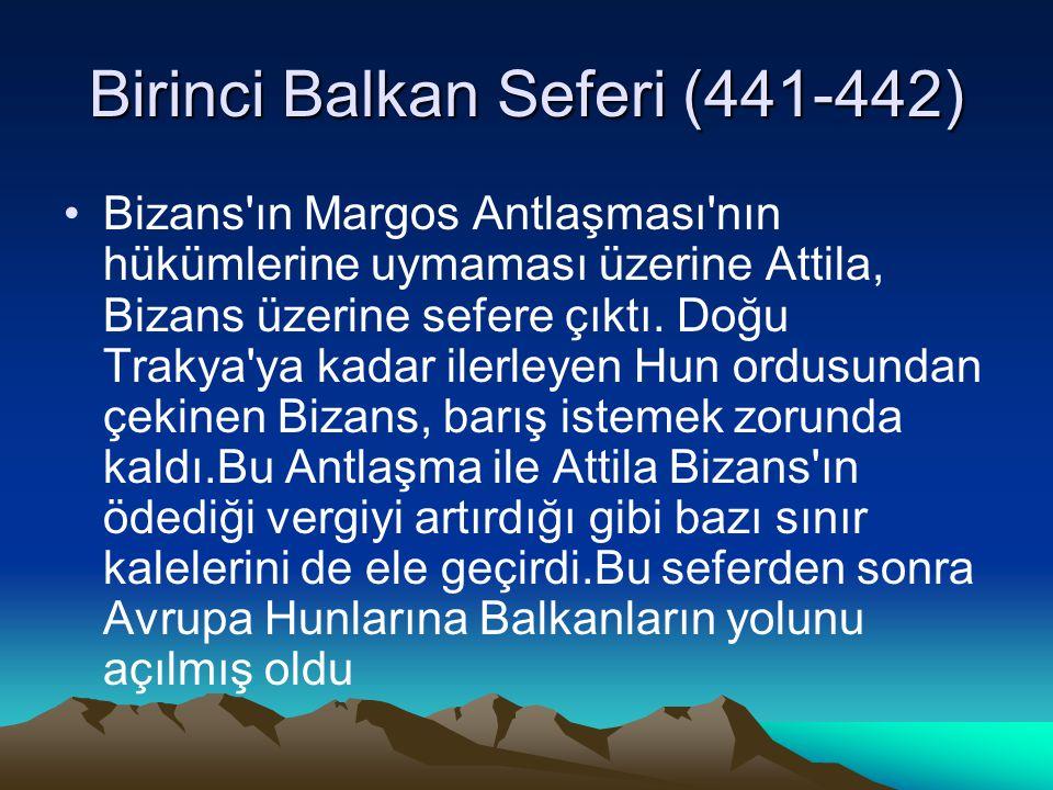 Birinci Balkan Seferi (441-442) Bizans'ın Margos Antlaşması'nın hükümlerine uymaması üzerine Attila, Bizans üzerine sefere çıktı. Doğu Trakya'ya kadar