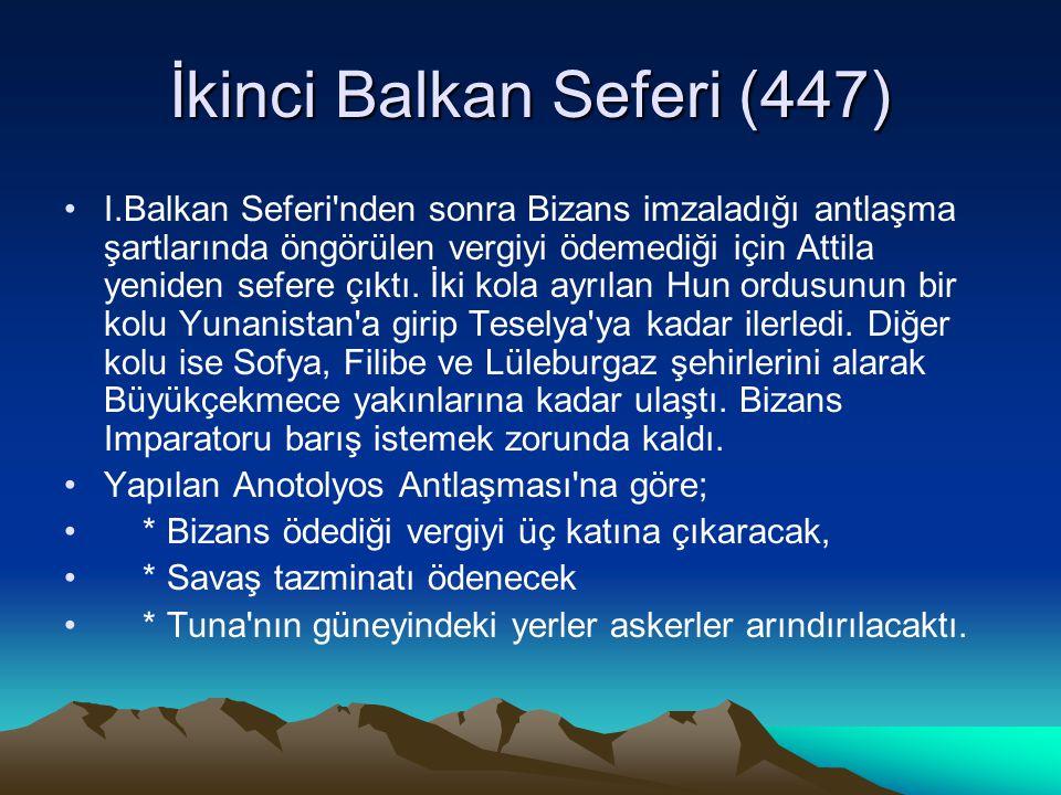 İkinci Balkan Seferi (447) I.Balkan Seferi nden sonra Bizans imzaladığı antlaşma şartlarında öngörülen vergiyi ödemediği için Attila yeniden sefere çıktı.