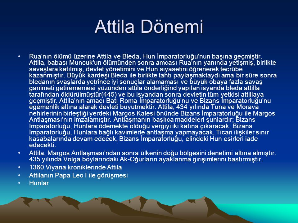 Attila Dönemi Rua'nın ölümü üzerine Attila ve Bleda, Hun İmparatorluğu'nun başına geçmiştir. Attila, babası Muncuk'un ölümünden sonra amcası Rua'nın y