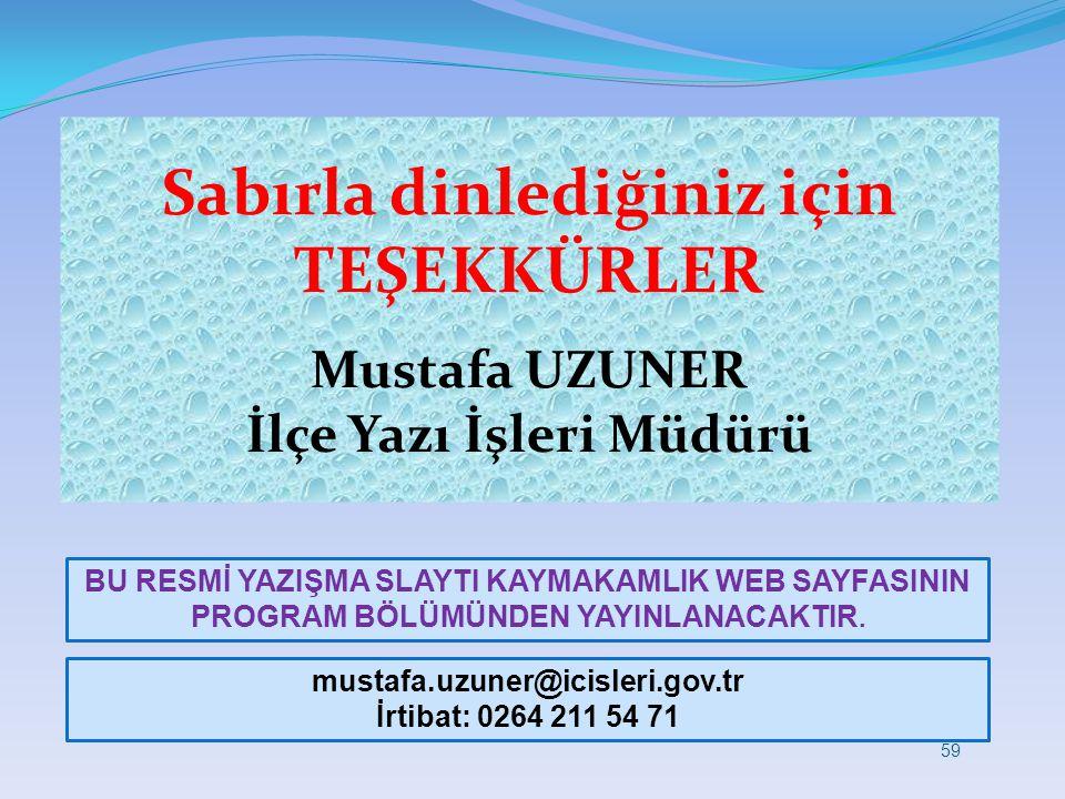 Sabırla dinlediğiniz için TEŞEKKÜRLER Mustafa UZUNER İlçe Yazı İşleri Müdürü mustafa.uzuner@icisleri.gov.tr İrtibat: 0264 211 54 71 59 BU RESMİ YAZIŞM