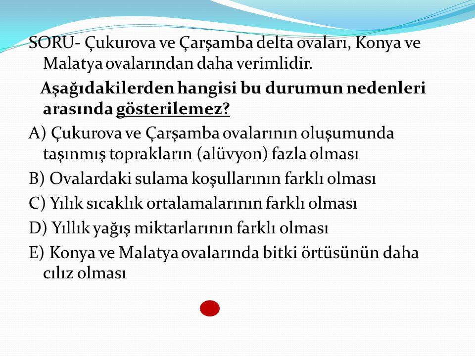 SORU- Çukurova ve Çarşamba delta ovaları, Konya ve Malatya ovalarından daha verimlidir. Aşağıdakilerden hangisi bu durumun nedenleri arasında gösteril