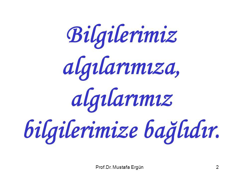 Prof.Dr. Mustafa Ergün2 Bilgilerimiz algılarımıza, algılarımız bilgilerimize bağlıdır.