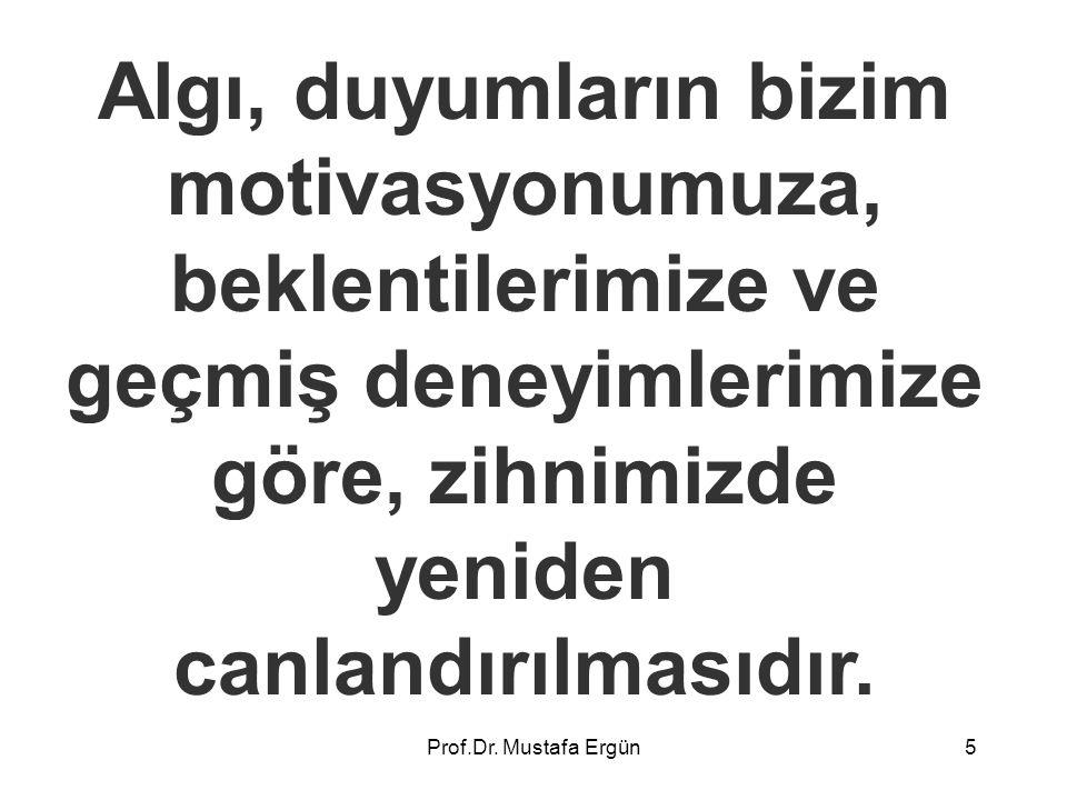 Prof.Dr. Mustafa Ergün5 Algı, duyumların bizim motivasyonumuza, beklentilerimize ve geçmiş deneyimlerimize göre, zihnimizde yeniden canlandırılmasıdır