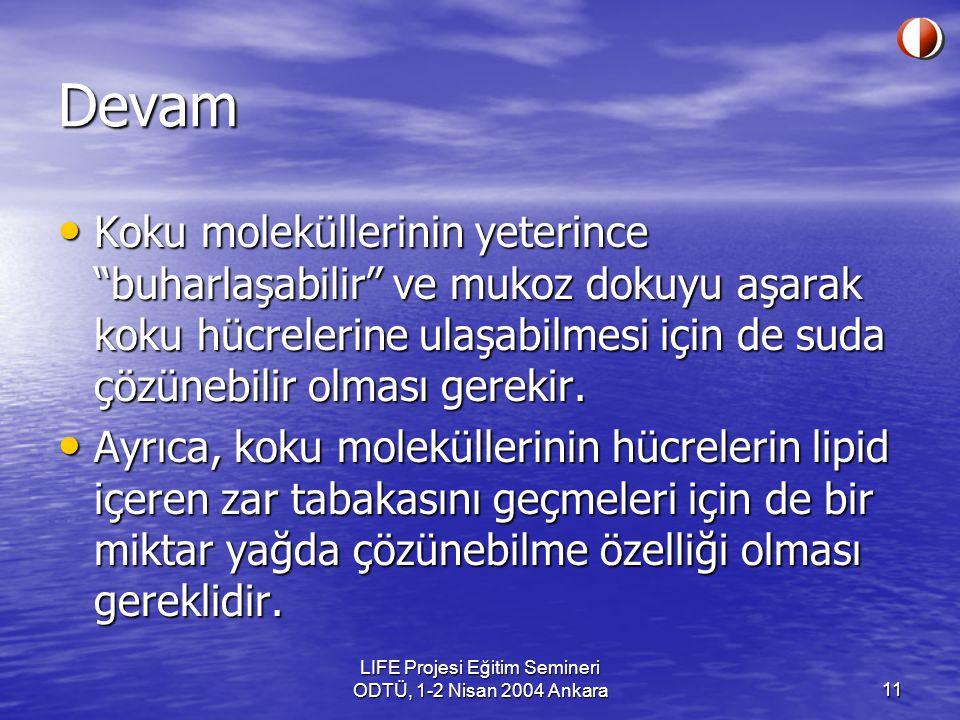 LIFE Projesi Eğitim Semineri ODTÜ, 1-2 Nisan 2004 Ankara11 Devam Koku moleküllerinin yeterince buharlaşabilir ve mukoz dokuyu aşarak koku hücrelerine ulaşabilmesi için de suda çözünebilir olması gerekir.