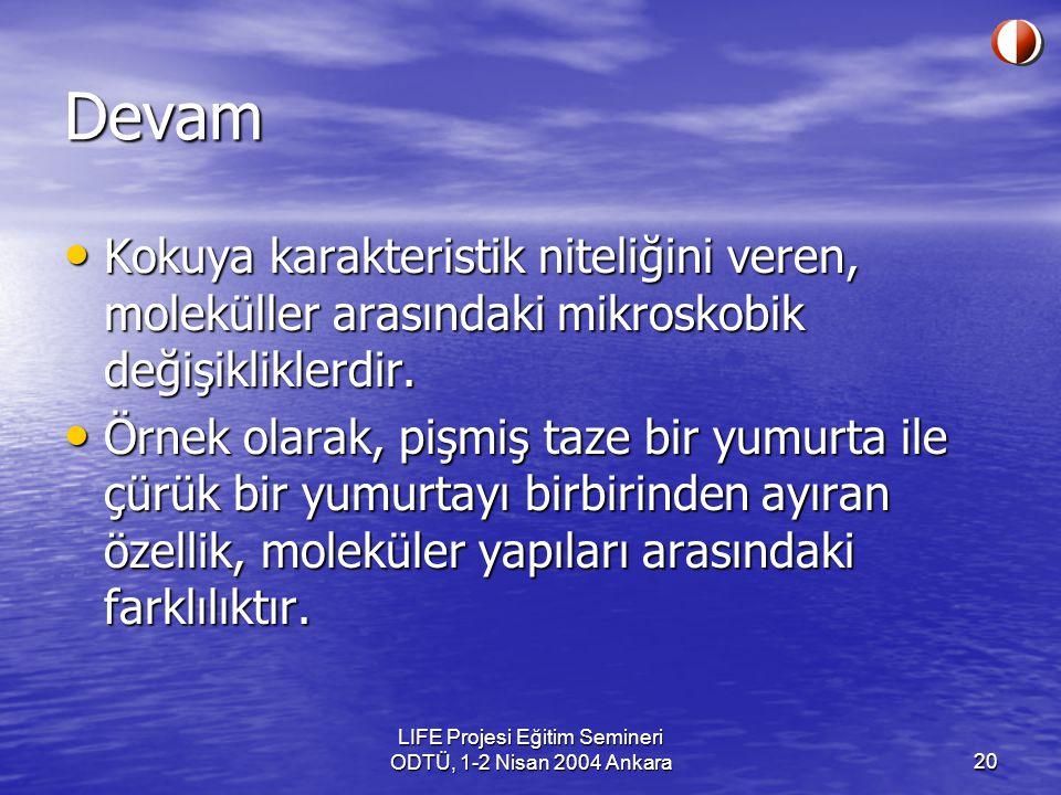 LIFE Projesi Eğitim Semineri ODTÜ, 1-2 Nisan 2004 Ankara20 Devam Kokuya karakteristik niteliğini veren, moleküller arasındaki mikroskobik değişikliklerdir.