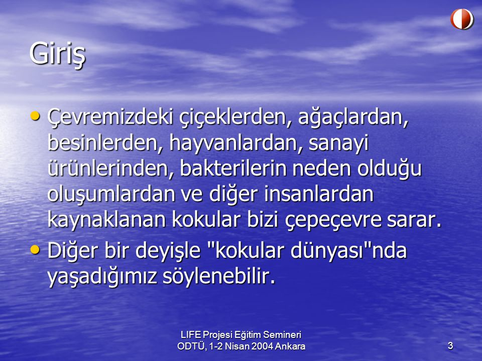 LIFE Projesi Eğitim Semineri ODTÜ, 1-2 Nisan 2004 Ankara3 Giriş Çevremizdeki çiçeklerden, ağaçlardan, besinlerden, hayvanlardan, sanayi ürünlerinden, bakterilerin neden olduğu oluşumlardan ve diğer insanlardan kaynaklanan kokular bizi çepeçevre sarar.