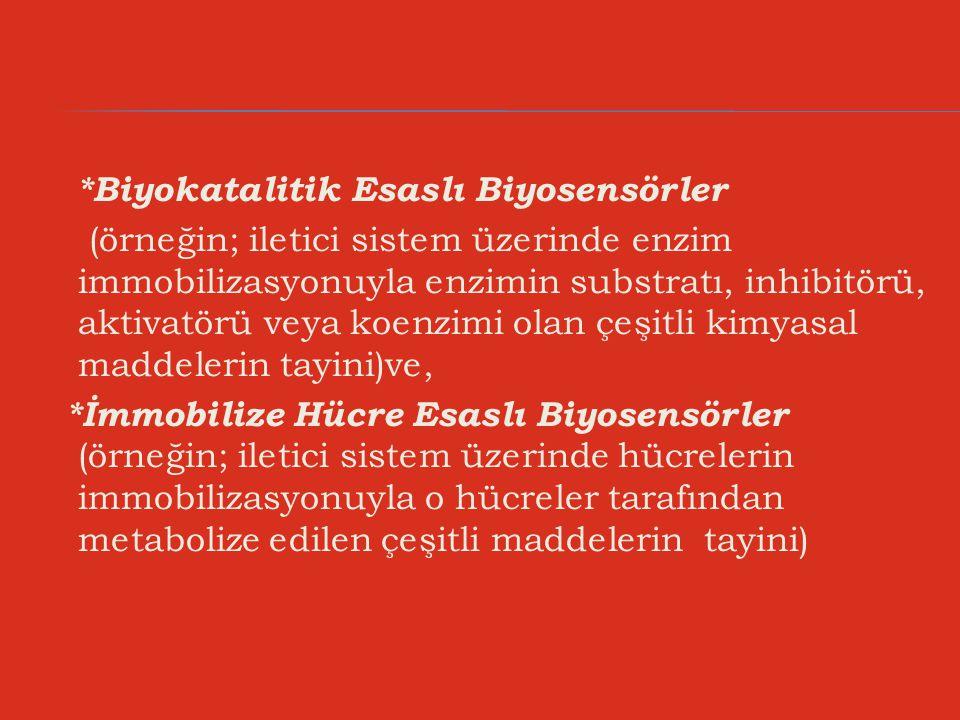 *Biyokatalitik Esaslı Biyosensörler (örneğin; iletici sistem üzerinde enzim immobilizasyonuyla enzimin substratı, inhibitörü, aktivatörü veya koenzimi