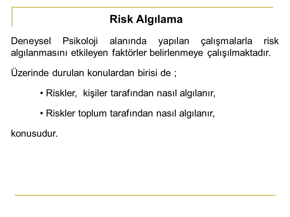 Risk Algılama Deneysel Psikoloji alanında yapılan çalışmalarla risk algılanmasını etkileyen faktörler belirlenmeye çalışılmaktadır. Üzerinde durulan k