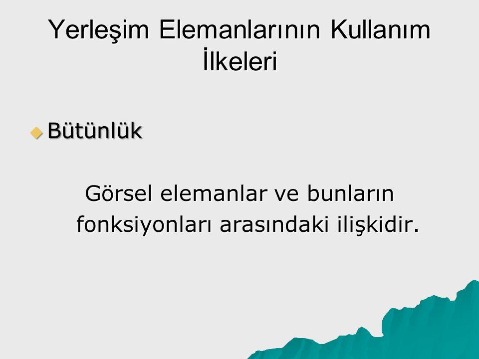 Yerleşim Elemanlarının Kullanım İlkeleri  Bütünlük Görsel elemanlar ve bunların fonksiyonları arasındaki ilişkidir.