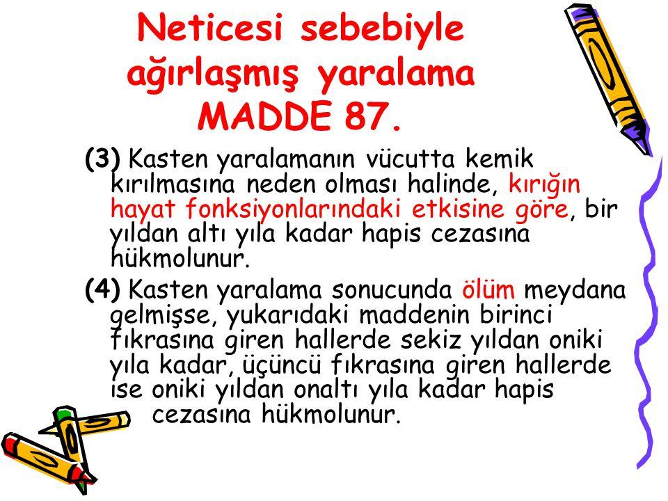 Neticesi sebebiyle ağırlaşmış yaralama MADDE 87. (3) Kasten yaralamanın vücutta kemik kırılmasına neden olması halinde, kırığın hayat fonksiyonlarında