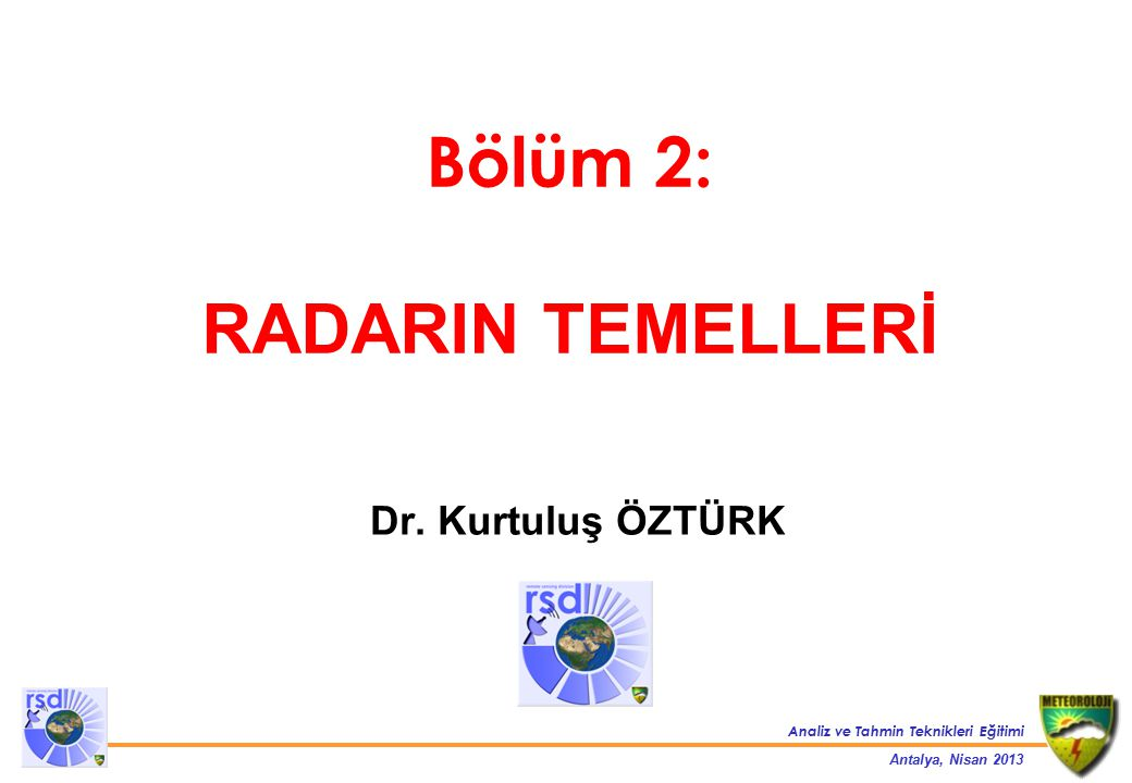 Analiz ve Tahmin Teknikleri Eğitimi Antalya, Nisan 2013 Radar Bantları BantFrekansDalgaboyu HF3-30 MHz10-100 m VHF30-300 MHz1-10 m UHF300-1000 MHz0.3-1 m L1-2 GHz15-30 cm S2-4 GHz8-15 cm C4-8 GHz4-8 cm X8-12 GHz2.5-4 cm Ku12-18 GHz1.7-2.5 cm K18-27 GHz1.2-1.7 cm Ka27-40 GHz0.75-1.2 cm W40-300 GHz1-7.5 mm