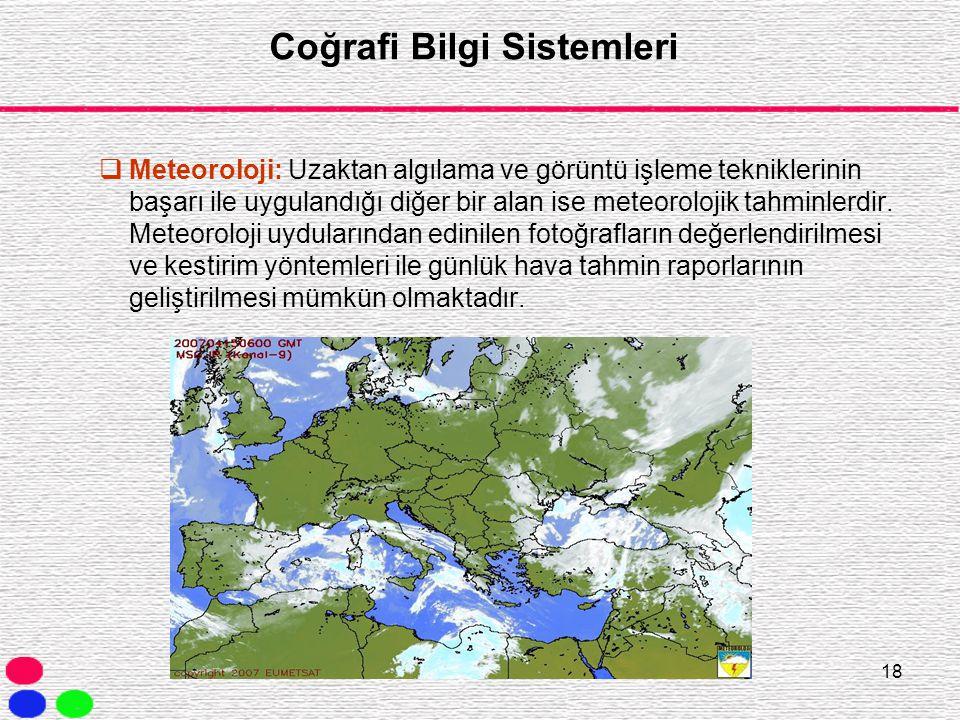 18 Coğrafi Bilgi Sistemleri  Meteoroloji: Uzaktan algılama ve görüntü işleme tekniklerinin başarı ile uygulandığı diğer bir alan ise meteorolojik tah