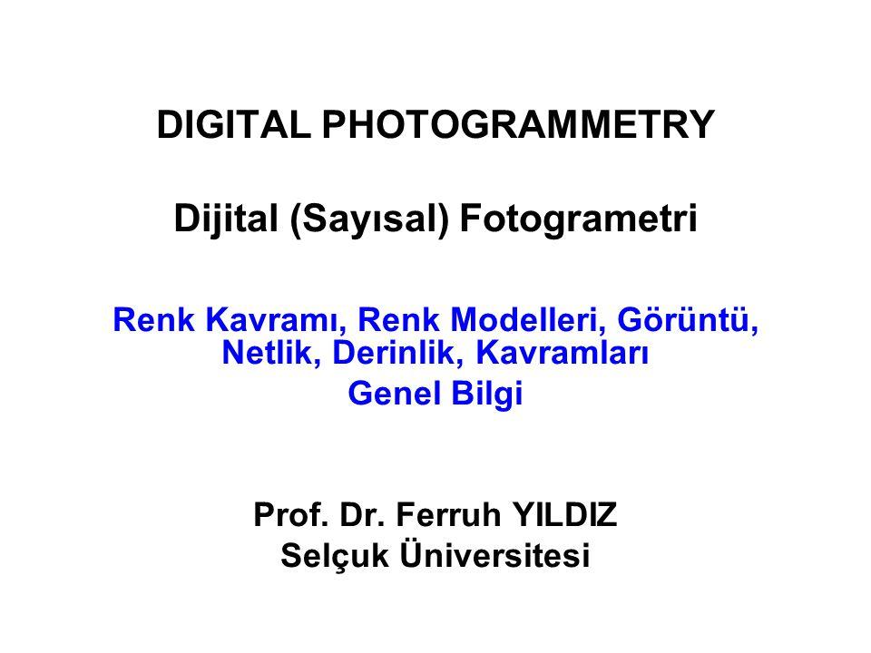 DIGITAL PHOTOGRAMMETRY Dijital (Sayısal) Fotogrametri Renk Kavramı, Renk Modelleri, Görüntü, Netlik, Derinlik, Kavramları Genel Bilgi Prof. Dr. Ferruh