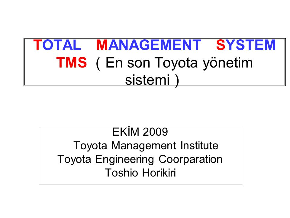 TOTAL MANAGEMENT SYSTEM TMS ( En son Toyota yönetim sistemi ) EKİM 2009 Toyota Management Institute Toyota Engineering Coorparation Toshio Horikiri