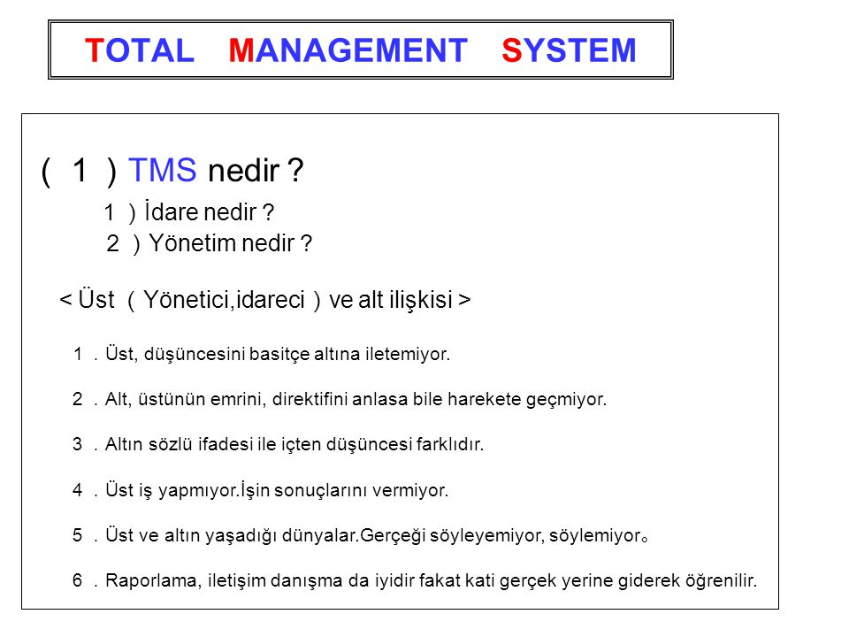 TOTAL MANAGEMENT SYSTEM (1) TMS nedir ? 1) İdare nedir ? 2) Yönetim nedir ? < Üst ( Yönetici,idareci ) ve alt ilişkisi > 1. Üst, düşüncesini basitçe altına iletemiyor.