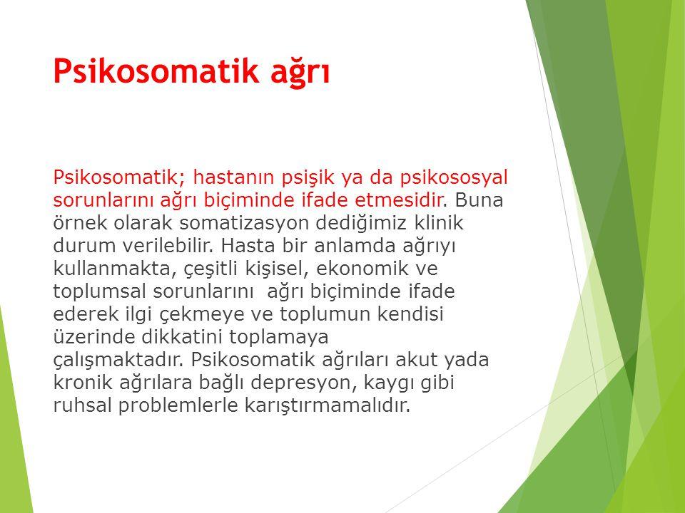 Psikosomatik ağrı Psikosomatik; hastanın psişik ya da psikososyal sorunlarını ağrı biçiminde ifade etmesidir. Buna örnek olarak somatizasyon dediğimiz