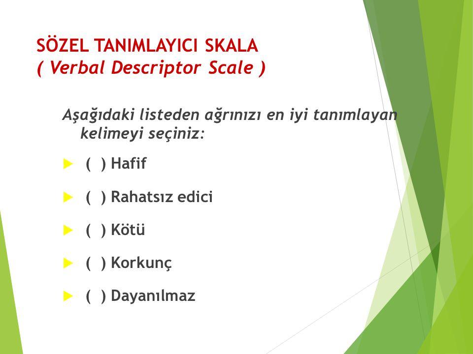 SÖZEL TANIMLAYICI SKALA ( Verbal Descriptor Scale ) Aşağıdaki listeden ağrınızı en iyi tanımlayan kelimeyi seçiniz:  ( ) Hafif  ( ) Rahatsız edici 