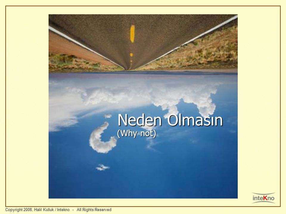 Neden Olmasın (Why not) Copyright 2008, Halil Kulluk / Intekno - All Rights Reserved