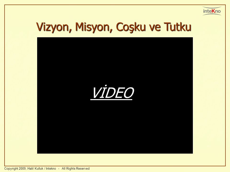 Vizyon, Misyon, Coşku ve Tutku Copyright 2009, Halil Kulluk / Intekno - All Rights Reserved VİDEO