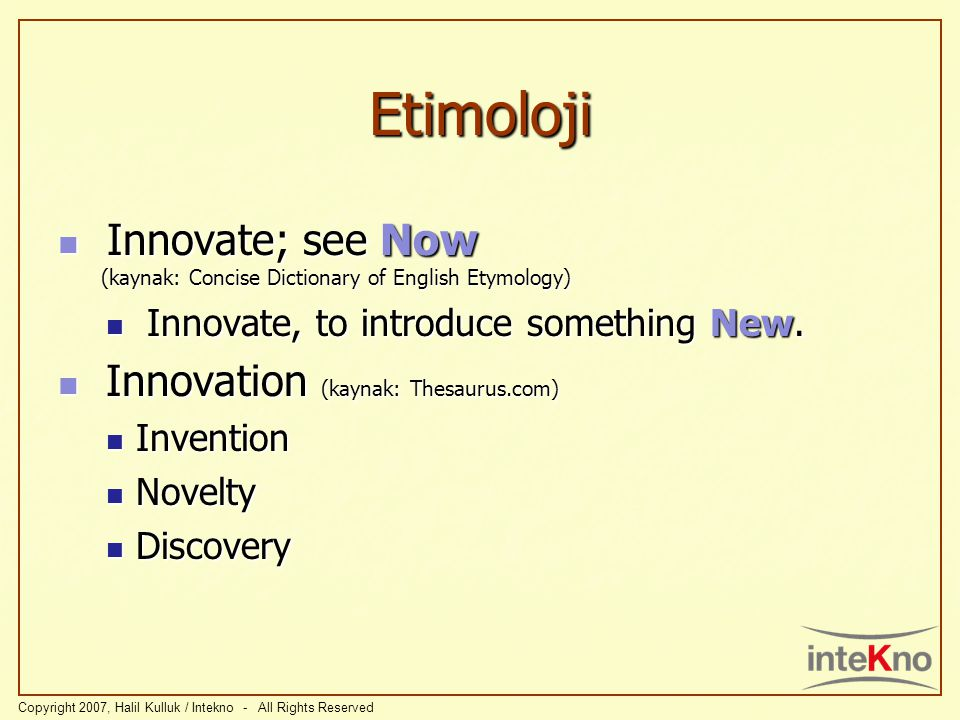 Innovate; see Now (kaynak: Concise Dictionary of English Etymology) Innovate; see Now (kaynak: Concise Dictionary of English Etymology) Innovate, to introduce something New.
