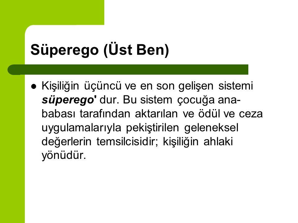 Süperego (Üst Ben) Kişiliğin üçüncü ve en son gelişen sistemi süperego' dur. Bu sistem çocuğa ana- babası tarafından aktarılan ve ödül ve ceza uygulam