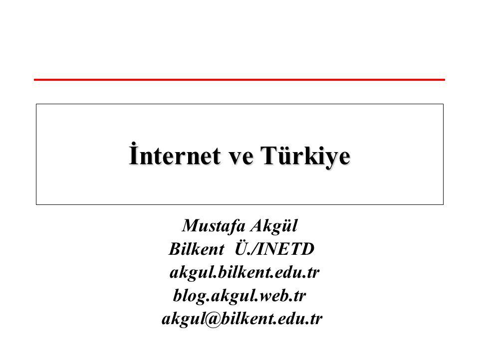 Mustafa Akgül Bilkent Ü./INETD akgul.bilkent.edu.tr blog.akgul.web.tr akgul@bilkent.edu.tr İnternet ve Türkiye