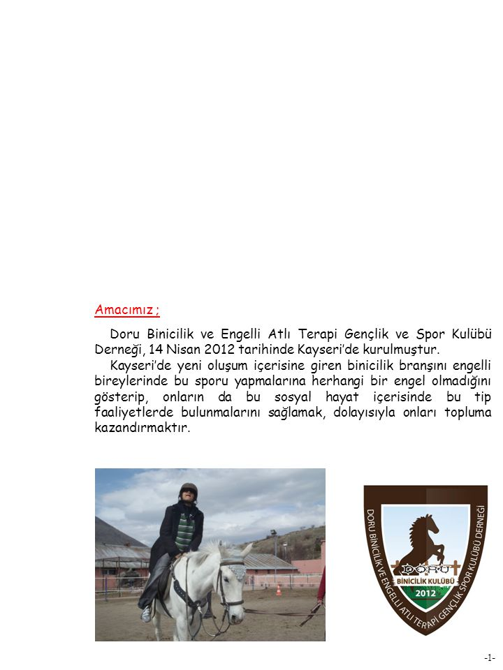 Amacımız ; Doru Binicilik ve Engelli Atlı Terapi Gençlik ve Spor Kulübü Derneği, 14 Nisan 2012 tarihinde Kayseri'de kurulmuştur.