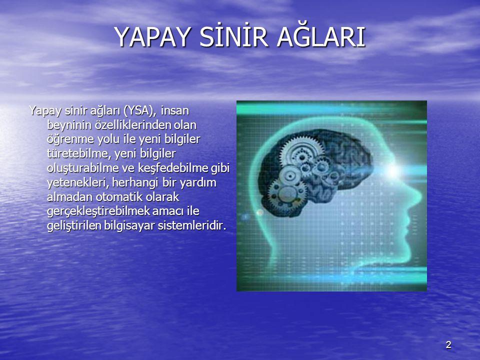 2 YAPAY SİNİR AĞLARI Yapay sinir ağları (YSA), insan beyninin özelliklerinden olan öğrenme yolu ile yeni bilgiler türetebilme, yeni bilgiler oluşturabilme ve keşfedebilme gibi yetenekleri, herhangi bir yardım almadan otomatik olarak gerçekleştirebilmek amacı ile geliştirilen bilgisayar sistemleridir.