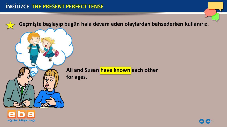 15 İNGİLİZCE THE PRESENT PERFECT TENSE Geçmişte başlayıp bugün hala devam eden olaylardan bahsederken kullanırız. Ali and Susan have known each other