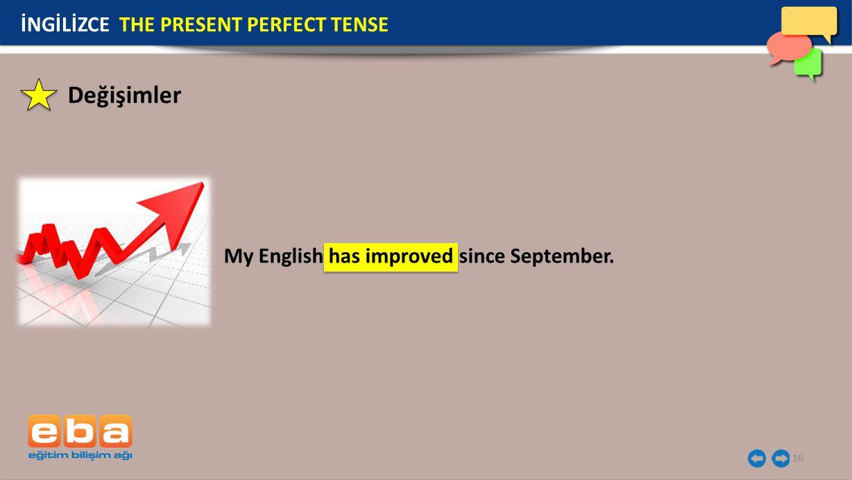 16 İNGİLİZCE THE PRESENT PERFECT TENSE My English has improved since September. Değişimler