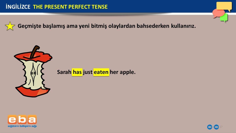 17 İNGİLİZCE THE PRESENT PERFECT TENSE Geçmişte başlamış ama yeni bitmiş olaylardan bahsederken kullanırız. Sarah has just eaten her apple.