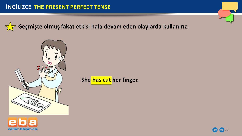 18 İNGİLİZCE THE PRESENT PERFECT TENSE She has cut her finger. Geçmişte olmuş fakat etkisi hala devam eden olaylarda kullanırız.