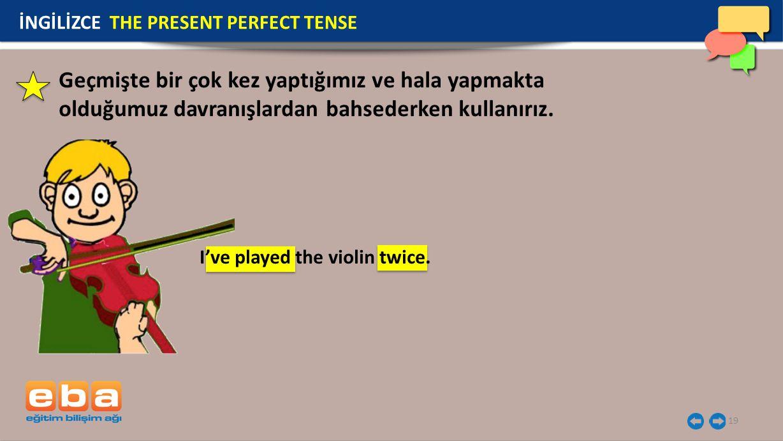 19 İNGİLİZCE THE PRESENT PERFECT TENSE I've played the violin twice. Geçmişte bir çok kez yaptığımız ve hala yapmakta olduğumuz davranışlardan bahsede