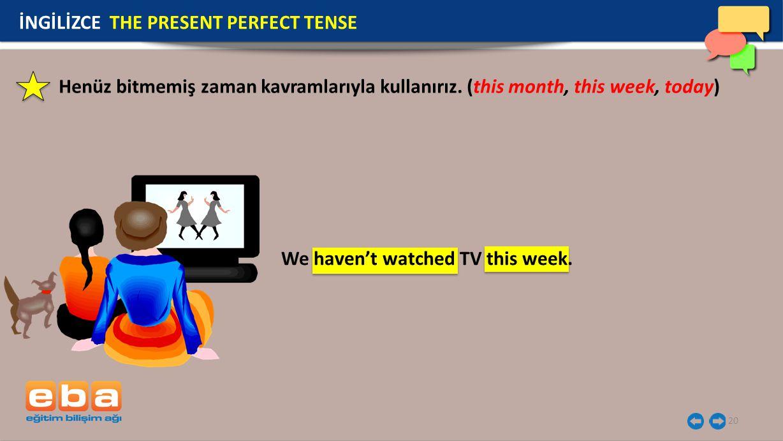 20 İNGİLİZCE THE PRESENT PERFECT TENSE We haven't watched TV this week. Henüz bitmemiş zaman kavramlarıyla kullanırız. (this month, this week, today)