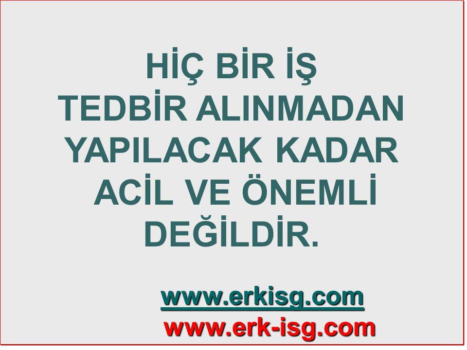 13 HİÇ BİR İŞ TEDBİR ALINMADAN YAPILACAK KADAR ACİL VE ÖNEMLİ DEĞİLDİR. www.erkisg.com www.erkisg.com www.erkisg.com www.erk-isg.com www.erk-isg.com