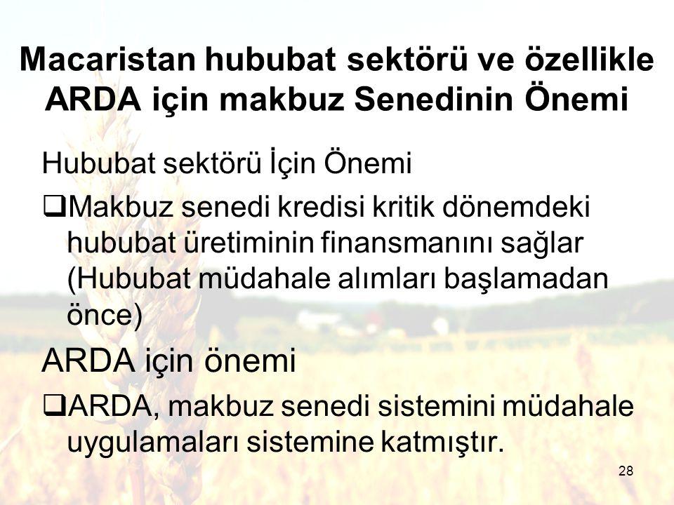 28 Macaristan hububat sektörü ve özellikle ARDA için makbuz Senedinin Önemi Hububat sektörü İçin Önemi  Makbuz senedi kredisi kritik dönemdeki hububat üretiminin finansmanını sağlar (Hububat müdahale alımları başlamadan önce) ARDA için önemi  ARDA, makbuz senedi sistemini müdahale uygulamaları sistemine katmıştır.