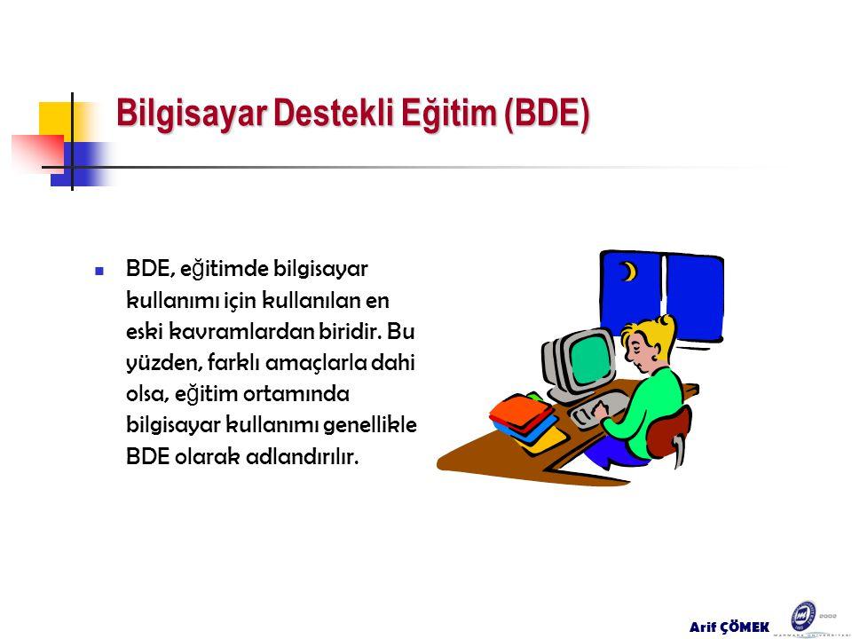 Arif ÇÖMEK Bilgisayar Destekli Eğitim (BDE) BDE, e ğ itimde bilgisayar kullanımı için kullanılan en eski kavramlardan biridir. Bu yüzden, farklı amaçl