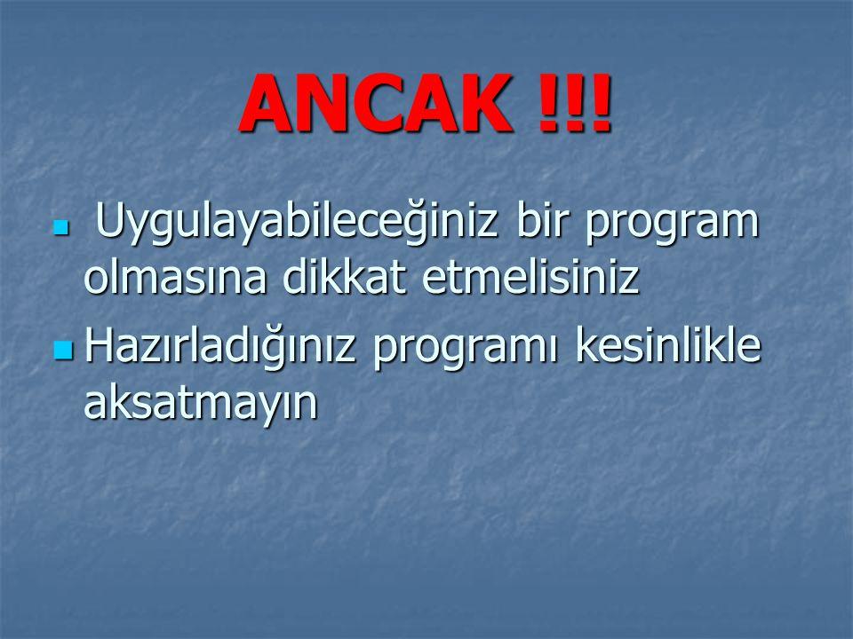 ANCAK !!! Uygulayabileceğiniz bir program olmasına dikkat etmelisiniz Uygulayabileceğiniz bir program olmasına dikkat etmelisiniz Hazırladığınız progr