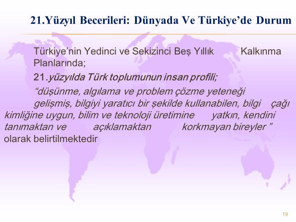 21.Yüzyıl Becerileri: Dünyada Ve Türkiye'de Durum Türkiye'nin Yedinci ve Sekizinci Beş Yıllık Kalkınma Planlarında; 21.yüzyılda Türk toplumunun insan profili; düşünme, algılama ve problem çözme yeteneği gelişmiş, bilgiyi yaratıcı bir şekilde kullanabilen, bilgi çağı kimliğine uygun, bilim ve teknoloji üretimine yatkın, kendini tanımaktan ve açıklamaktan korkmayan bireyler olarak belirtilmektedir 19