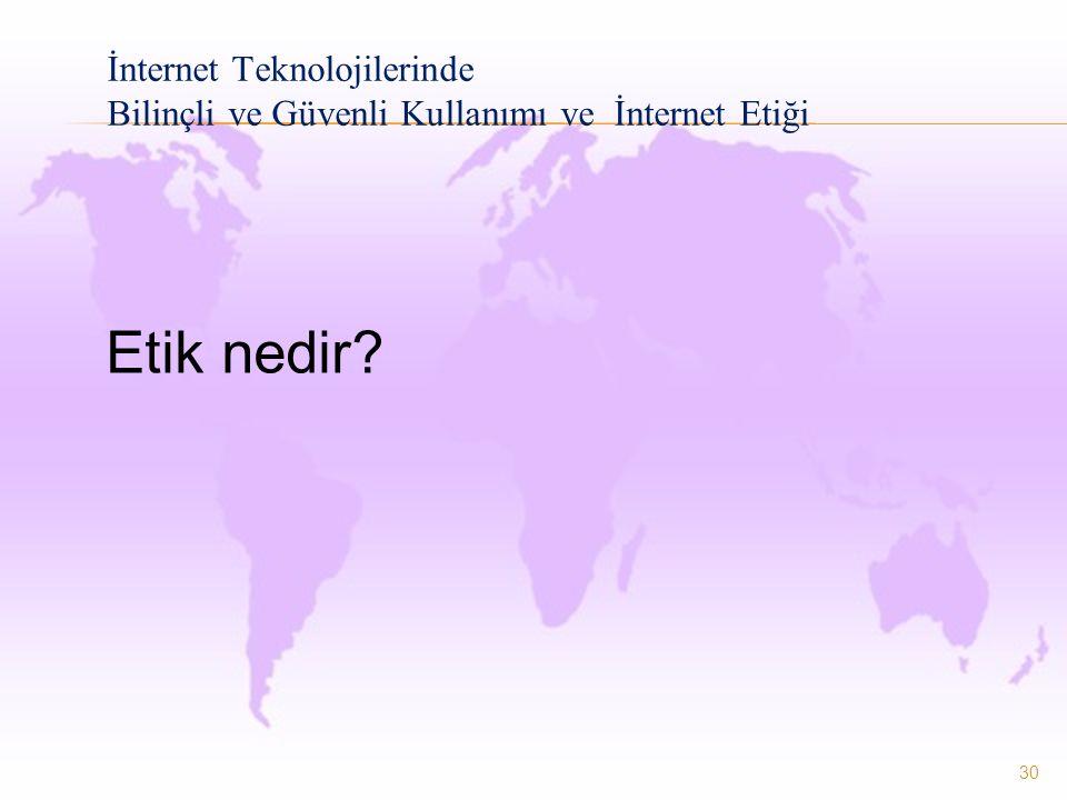30 İnternet Teknolojilerinde Bilinçli ve Güvenli Kullanımı ve İnternet Etiği Etik nedir?