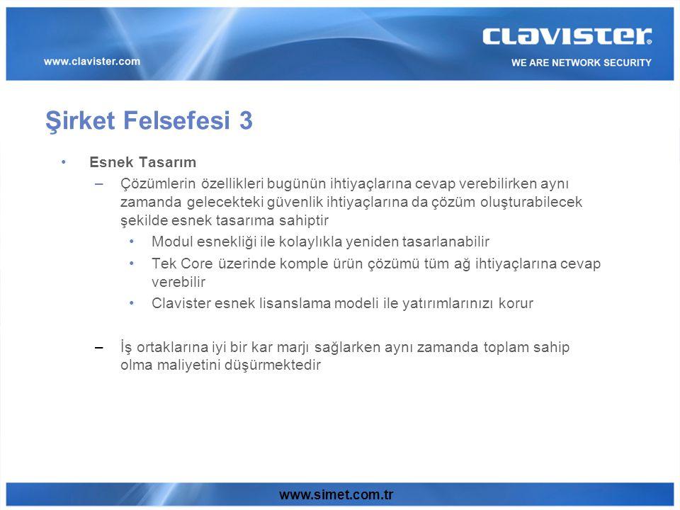 www.simet.com.tr Esnek Tasarım –Çözümlerin özellikleri bugünün ihtiyaçlarına cevap verebilirken aynı zamanda gelecekteki güvenlik ihtiyaçlarına da çözüm oluşturabilecek şekilde esnek tasarıma sahiptir Modul esnekliği ile kolaylıkla yeniden tasarlanabilir Tek Core üzerinde komple ürün çözümü tüm ağ ihtiyaçlarına cevap verebilir Clavister esnek lisanslama modeli ile yatırımlarınızı korur –İş ortaklarına iyi bir kar marjı sağlarken aynı zamanda toplam sahip olma maliyetini düşürmektedir Şirket Felsefesi 3