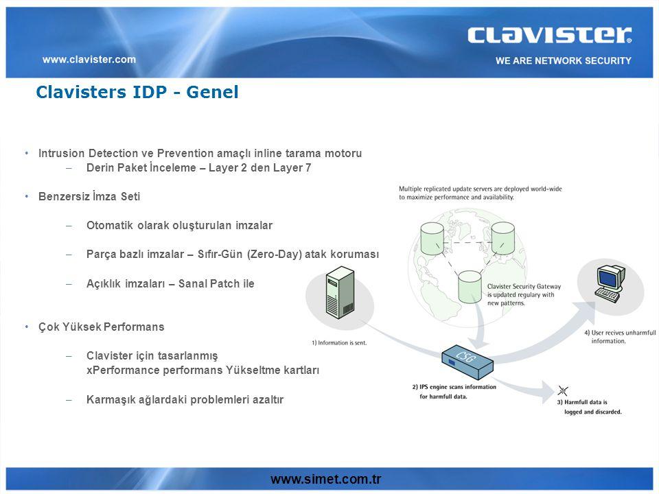 www.simet.com.tr Clavisters IDP - Genel Intrusion Detection ve Prevention amaçlı inline tarama motoru –Derin Paket İnceleme – Layer 2 den Layer 7 Benzersiz İmza Seti –Otomatik olarak oluşturulan imzalar –Parça bazlı imzalar – Sıfır-Gün (Zero-Day) atak koruması –Açıklık imzaları – Sanal Patch ile Çok Yüksek Performans –Clavister için tasarlanmış xPerformance performans Yükseltme kartları –Karmaşık ağlardaki problemleri azaltır