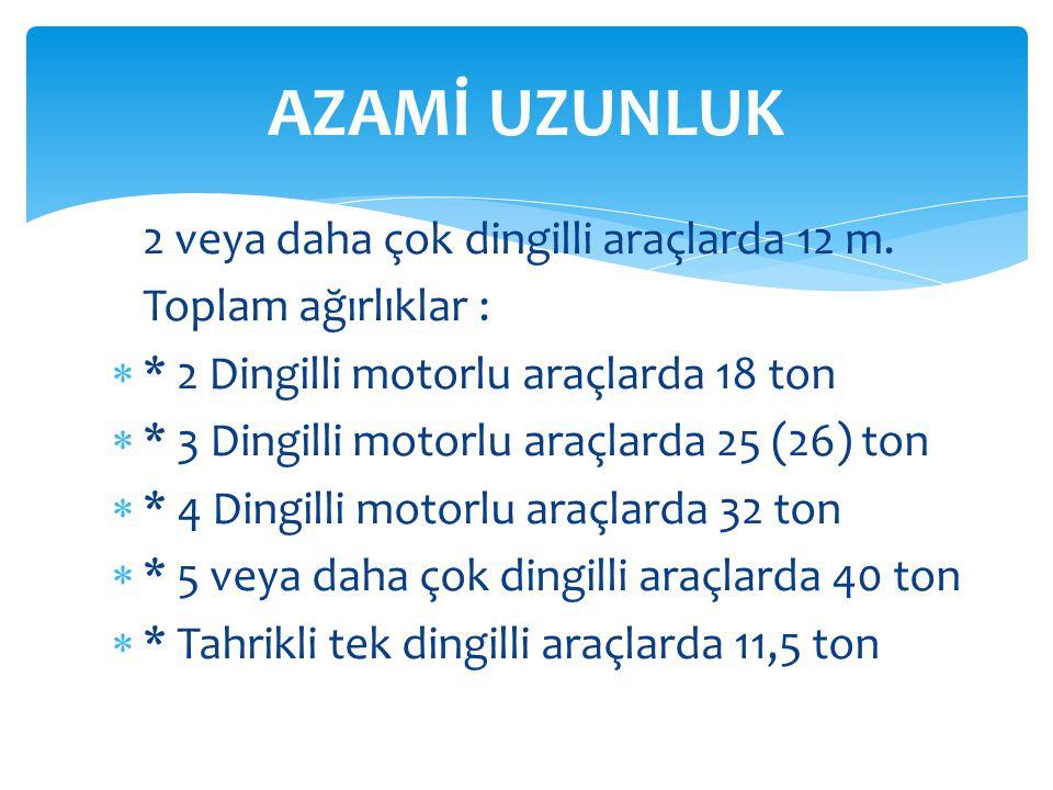 2 veya daha çok dingilli araçlarda 12 m. Toplam ağırlıklar :  * 2 Dingilli motorlu araçlarda 18 ton  * 3 Dingilli motorlu araçlarda 25 (26) ton  *